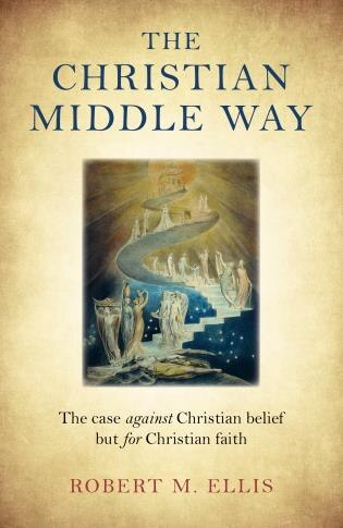 The Christian Middle Way: The Case Against Christian Belief But For Christian Faith by Robert M. Ellis