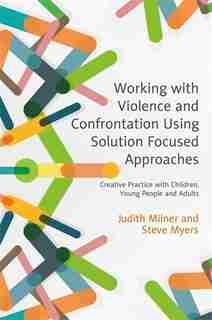 Working with Violence and Confrontation Using Solution Focused Approaches: Creative Practice with Children, Young People and Adults by Judith Milner
