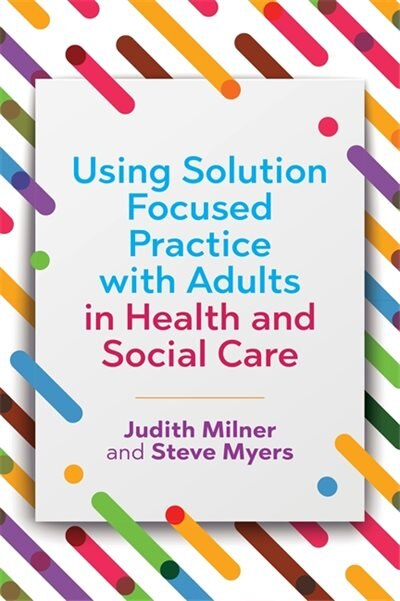 Using Solution Focused Practice with Adults in Health and Social Care by Judith Milner