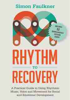 Rhythm to Recovery: A Practical Guide to Using Rhythmic Music, Voice and Movement for Social and Emotional Development by Simon Faulkner