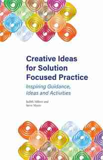 Creative Ideas for Solution Focused Practice: Inspiring Guidance, Ideas and Activities by Judith Milner