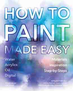 How To Paint Made Easy: Watercolours, Oils, Acrylics & Digital by David Cousens