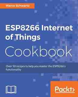 ESP8266 Internet of Things Cookbook de Marco Schwartz