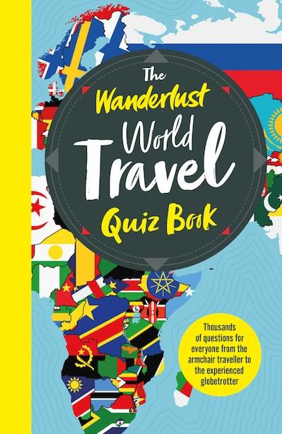 The Wanderlust World Travel Quiz Book: Thousands Of Trivia Questions To Test Globe-trotters de Wanderlust
