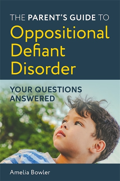 The Parent's Guide To Oppositional Defiant Disorder: Your Questions Answered by Amelia Bowler