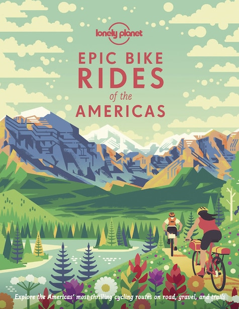Lonely Planet Epic Bike Rides Of The Americas 1 1st Ed. by Lonely Planet