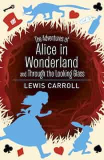 The Adventures Of Alice In Wonderland And Through The Looking Glass by Lewis Carroll