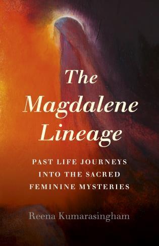 The Magdalene Lineage: Past Life Journeys Into The Sacred Feminine Mysteries de Reena Kumarasingham
