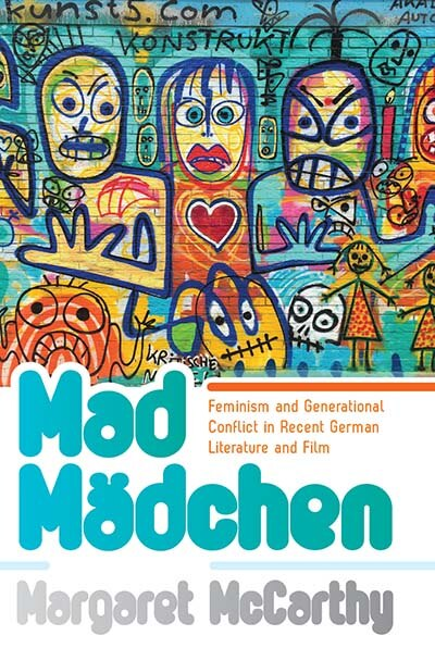 Mad Mädchen: Feminism And Generational Conflict In Recent German Literature And Film by Margaret Mccarthy