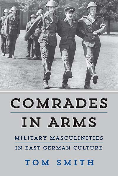 Comrades In Arms: Military Masculinities In East German Culture by Tom Smith