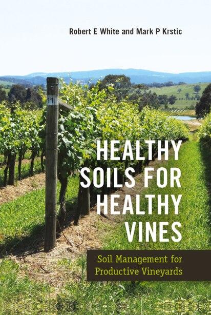 Healthy Soils For Healthy Vines: Soil Management For Productive Vineyards de Robert E. White