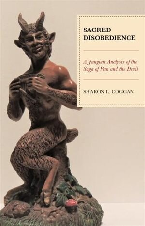 Sacred Disobedience: A Jungian Analysis Of The Saga Of Pan And The Devil by Sharon L. Coggan