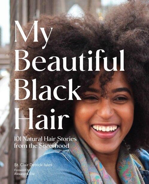 My Beautiful Black Hair: 101 Natural Hair Stories From The Sisterhood by St. Clair Detrick-jules