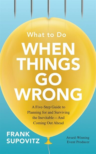 What To Do When Things Go Wrong: A Five-step Guide To Planning For And Surviving The Inevitable--and Coming Out Ahead by Frank Supovitz