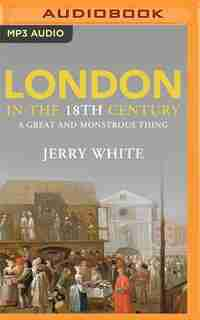 London In The Eighteenth Century: A Great And Monstrous Thing by Jerry White