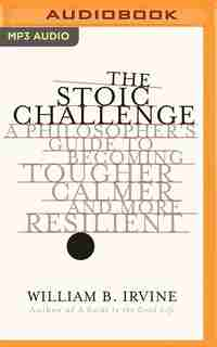 The Stoic Challenge: A Philosopher's Guide To Becoming Tougher, Calmer, And More Resilient de William B. Irvine