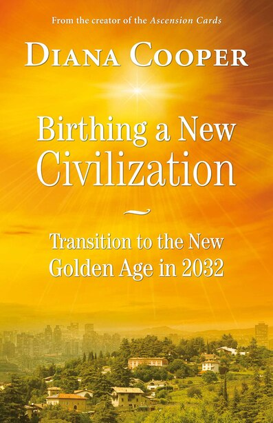 Birthing a New Civilization: Transition to the New Golden Age in 2032 by Diana Cooper