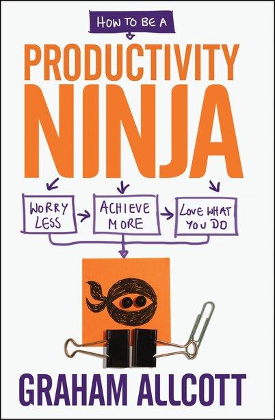 How To Be A Productivity Ninja: Worry Less, Achieve More And Love What You Do by Graham Allcott