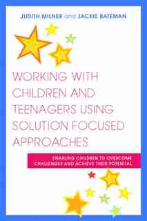 Working with Children and Teenagers Using Solution Focused Approaches: Enabling Children to Overcome Challenges and Achieve Their Potential by Judith Milner