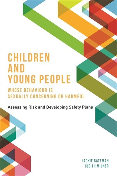 Children and Young People Whose Behaviour is Sexually Concerning or Harmful: Assessing Risk and Developing Safety Plans by Jackie Bateman