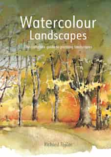 Watercolour Landscapes: The Complete Guide To Painting Landscapes by Richard Taylor