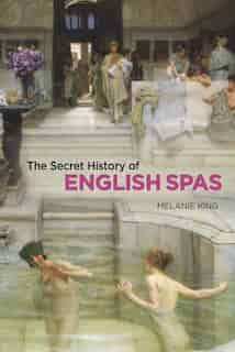 The Secret History Of English Spas by Melanie King