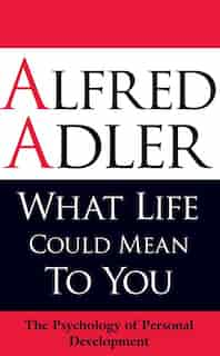 What Life Could Mean to You: The Psychology of Personal Development by Alfred Adler