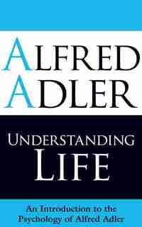Understanding Life: An Introduction to the Psychology of Alfred Adler by Alfred Adler