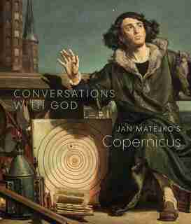 Conversations With God: Jan Matejko's Copernicus by Christopher Riopelle