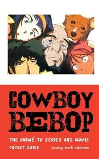 COWBOY BEBOP: THE ANIME TV SERIES AND MOVIE by Jeremy Mark Robinson