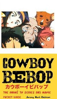 COWBOY BEBOP: The Anime TV Series and Movie: Pocket Guide by Jeremy Mark Robinson