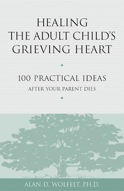 Healing the Adult Child's Grieving Heart: 100 Practical Ideas After Your Parent Dies by Alan D Wolfelt