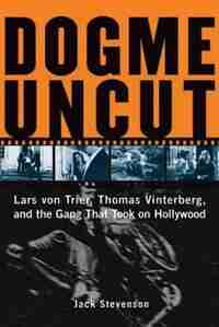 Dogme Uncut: Lars von Trier, Thomas Vinterberg, and the Gang That Took on Hollywood by Jack Stevenson