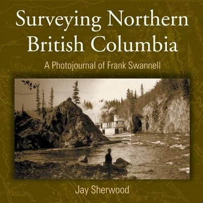 Surveying Northern British Columbia: A Photo Journal of Frank Swannell by Jay Sherwood