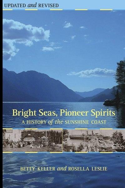 Bright Seas, Pioneer Spirits: A History of the Sunshine Coast by Betty Keller