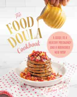 The Food Doula Cookbook: A Guide To A Healthy Pregnancy And A Nourished New Mom by Lindsay Taylor
