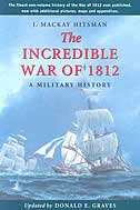 The Incredible War of 1812: A Military History by J.Mackay Hitsman
