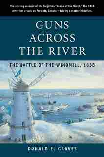 Guns Across the River: The Battle of the Windmill, 1838 by Donald E. Graves