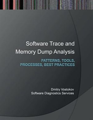 Software Trace and Memory Dump Analysis: Patterns, Tools, Processes and Best Practices by Dmitry Vostokov