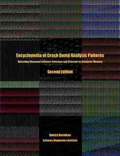 Encyclopedia of Crash Dump Analysis Patterns: Detecting Abnormal Software Structure and Behavior in Computer Memory, Second Edition by Dmitry Vostokov