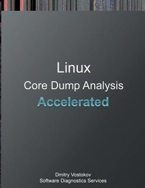 Accelerated Linux Core Dump Analysis: Training Course Transcript and GDB Practice Exercises by Dmitry Vostokov