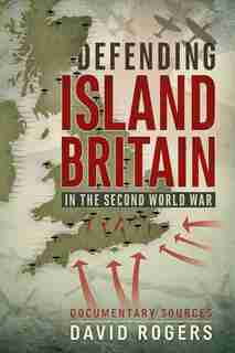 Defending Island Britain In The Second World War: Documentary Sources by David Rogers