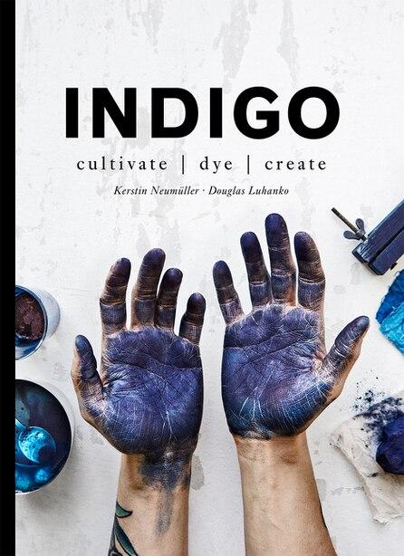 Indigo: Cultivate, Dye, Create by Douglas Luhanko