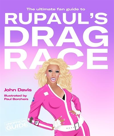 The Ultimate Fan Guide To Rupaul's Drag Race by John Davis