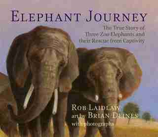 Elephant Journey: The True Story of Three Zoo Elephants and their Rescue from Captivity by Rob Laidlaw