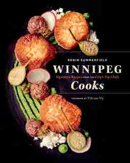 Winnipeg Cooks: Signature Recipes From The City's Top Chefs by Robin Summerfield