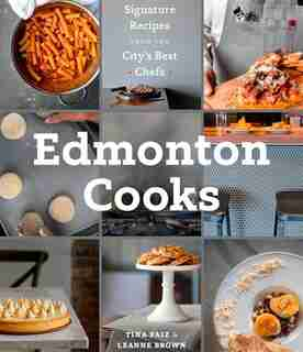 Edmonton Cooks: Signature Recipes From The City's Best Chefs by Leanne Brown