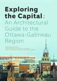 Exploring The Capital: An Architectural Guide To The Ottawa Gatineau Region by Andrew Waldron