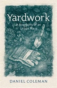 Yardwork: A Biography of an Urban Place by Daniel Coleman