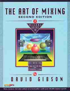The Art Of Mixing: A Visual Guide To Recording, Engineering, And Production by David Gibson